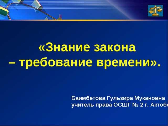 «Знание закона – требование времени». Баимбетова Гульзира Мукановна учитель...