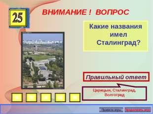 ВНИМАНИЕ ! ВОПРОС Какие названия имел Сталинград? Правильный ответ Царицын, С