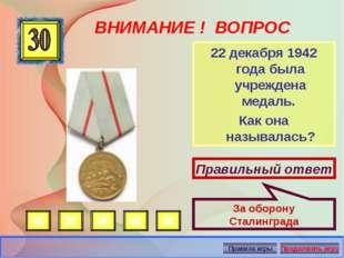 ВНИМАНИЕ ! ВОПРОС 22 декабря 1942 года была учреждена медаль. Как она называл