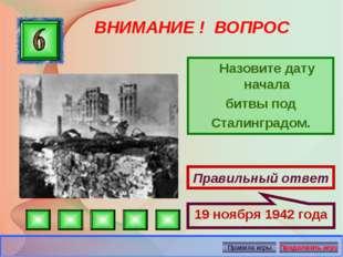 ВНИМАНИЕ ! ВОПРОС Назовите дату начала битвы под Сталинградом. Правильный от