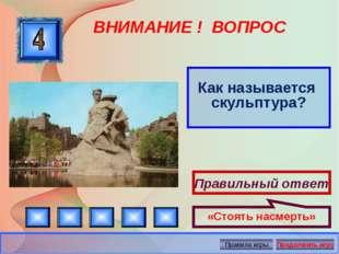 ВНИМАНИЕ ! ВОПРОС Как называется скульптура? Правильный ответ «Стоять насмерт