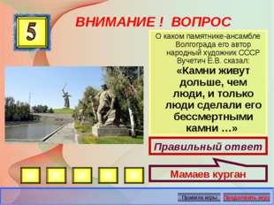 ВНИМАНИЕ ! ВОПРОС О каком памятнике-ансамбле Волгограда его автор народный ху