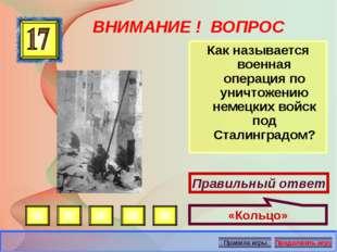 ВНИМАНИЕ ! ВОПРОС Как называется военная операция по уничтожению немецких вой