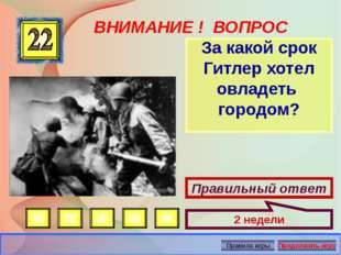 ВНИМАНИЕ ! ВОПРОС За какой срок Гитлер хотел овладеть городом? Правильный отв