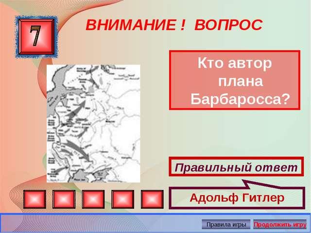 ВНИМАНИЕ ! ВОПРОС Кто автор плана Барбаросса? Правильный ответ Адольф Гитлер...