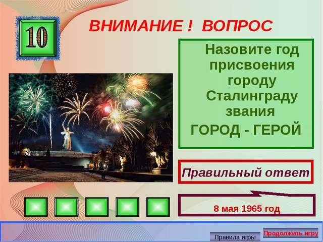ВНИМАНИЕ ! ВОПРОС Назовите год присвоения городу Сталинграду звания ГОРОД - Г...