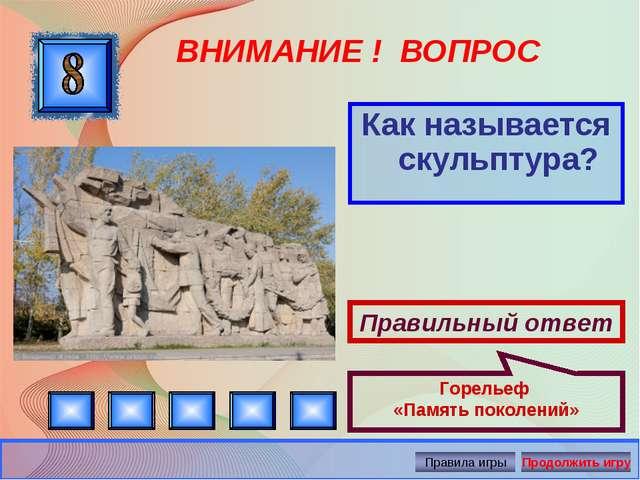 ВНИМАНИЕ ! ВОПРОС Как называется скульптура? Правильный ответ Горельеф «Памят...