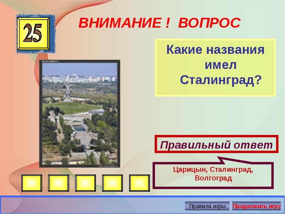 ВНИМАНИЕ ! ВОПРОС Какие названия имел Сталинград? Правильный ответ Царицын, С...