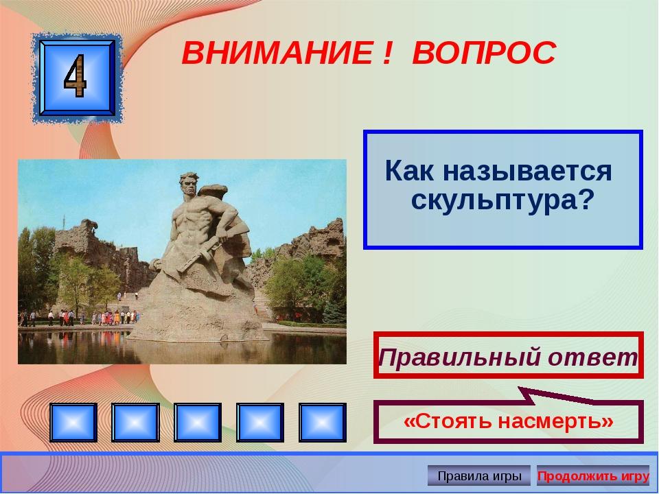 ВНИМАНИЕ ! ВОПРОС Как называется скульптура? Правильный ответ «Стоять насмерт...