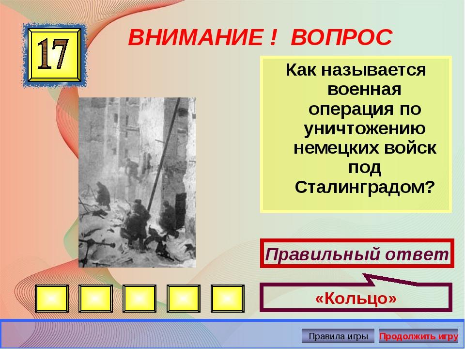 ВНИМАНИЕ ! ВОПРОС Как называется военная операция по уничтожению немецких вой...