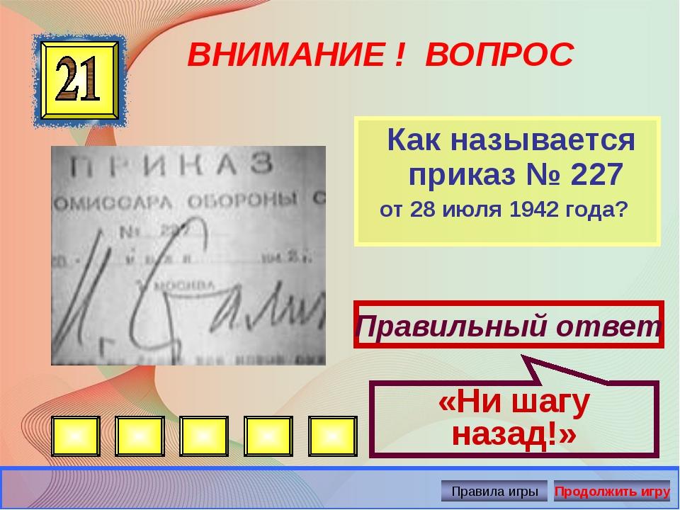 ВНИМАНИЕ ! ВОПРОС Как называется приказ № 227 от 28 июля 1942 года? Правильны...