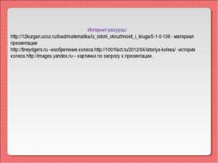 Интернет-ресурсы: http://12kurgan.ucoz.ru/load/matematika/iz_istorii_okruzhn