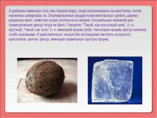 А добывая каменную соль или горный кварц, люди наталкивались на кристаллы, по
