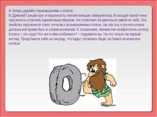 А теперь давайте поразмышляем о колесе. В Древней Греции круг и окружность сч