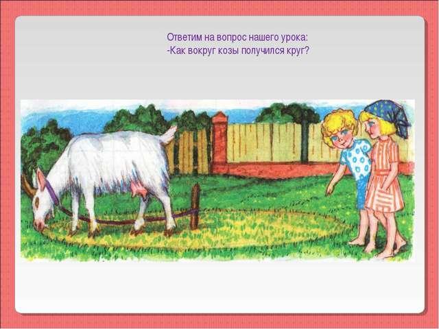 Ответим на вопрос нашего урока: -Как вокруг козы получился круг?