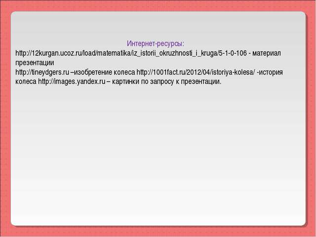 Интернет-ресурсы: http://12kurgan.ucoz.ru/load/matematika/iz_istorii_okruzhn...