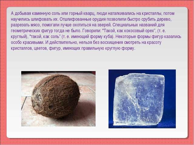 А добывая каменную соль или горный кварц, люди наталкивались на кристаллы, по...