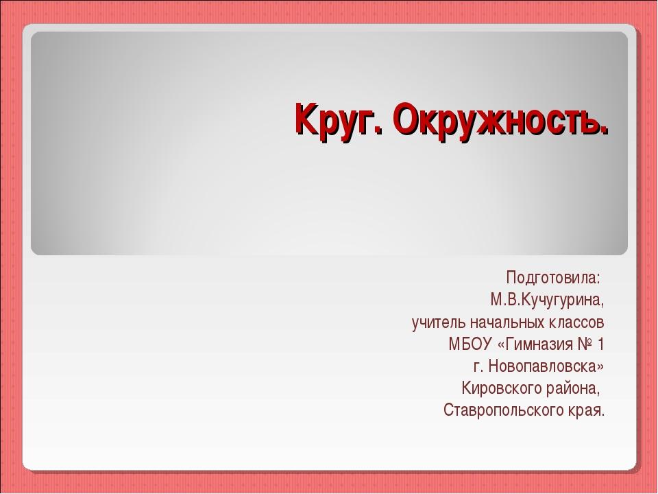 Круг. Окружность. Подготовила: М.В.Кучугурина, учитель начальных классов МБОУ...