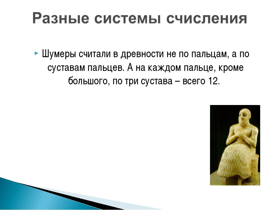 Шумеры считали в древности не по пальцам, а по суставам пальцев. А на каждом...