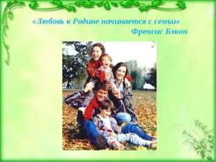 «Любовь к Родине начинается с семьи» Френсис Бэкон