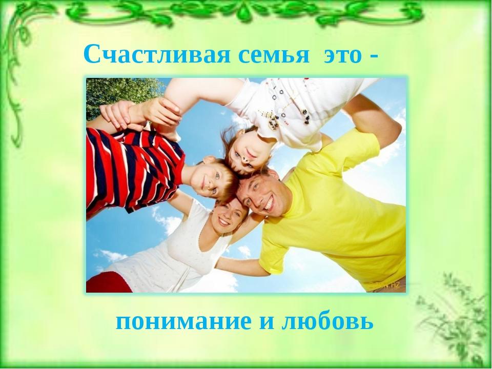 понимание и любовь Счастливая семья это -