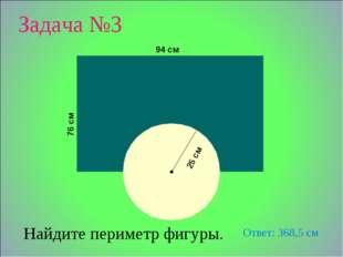 25 см Найдите периметр фигуры. 94 см 76 см Задача №3 Ответ: 368,5 см