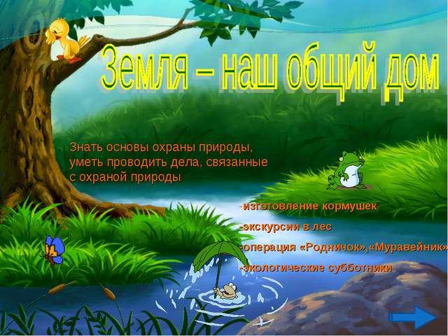 Знать основы охраны природы, уметь проводить дела, связанные с охраной природ...
