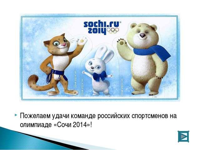Пожелаем удачи команде российских спортсменов на олимпиаде «Сочи 2014»!