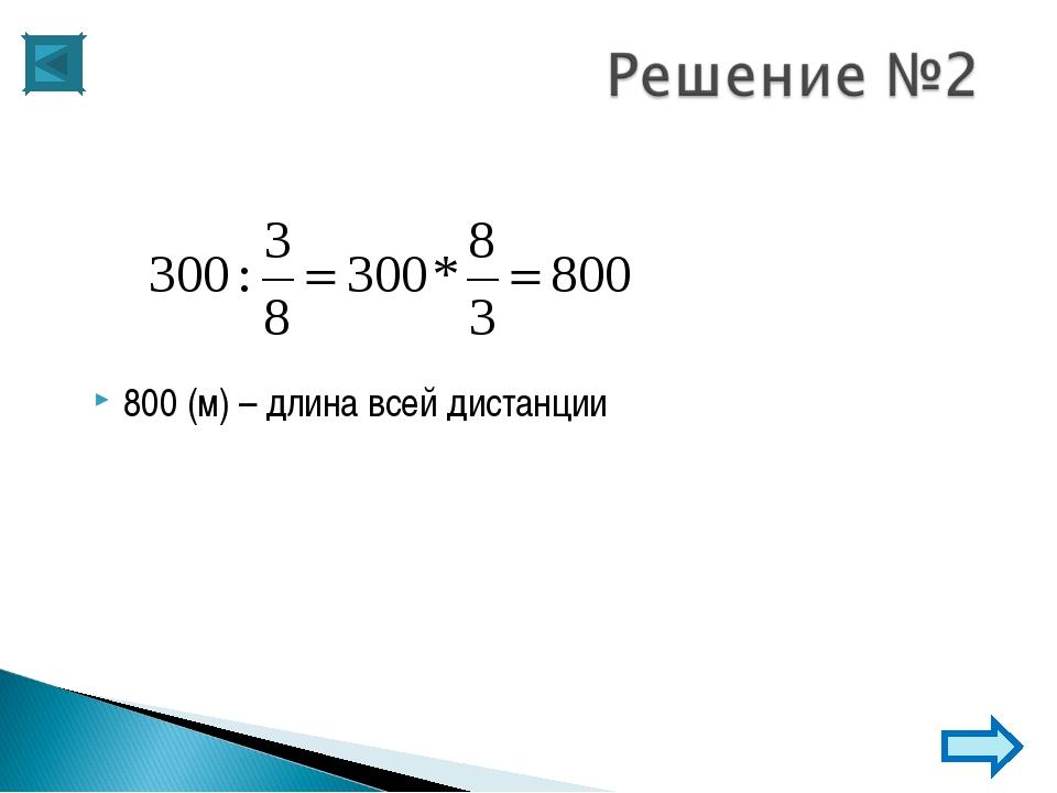 800 (м) – длина всей дистанции