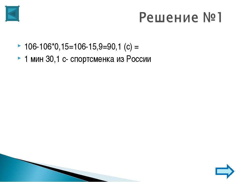 106-106*0,15=106-15,9=90,1 (с) = 1 мин 30,1 с- спортсменка из России
