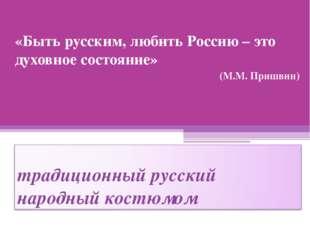 «Быть русским, любить Россию – это духовное состояние» (М.М. Пришвин)