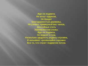 Идя на подвиги, Не алчут орденов, Не бредят Благодарностью державы, Не узнают