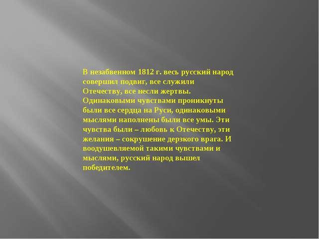 В незабвенном 1812 г. весь русский народ совершил подвиг, все служили Отечест...