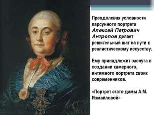 Преодолевая условности парсунного портрета Алексей Петрович Антропов делает р