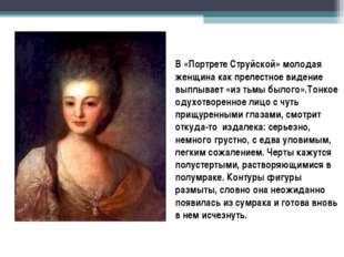 В «Портрете Струйской» молодая женщина как прелестное видение выплывает «из т