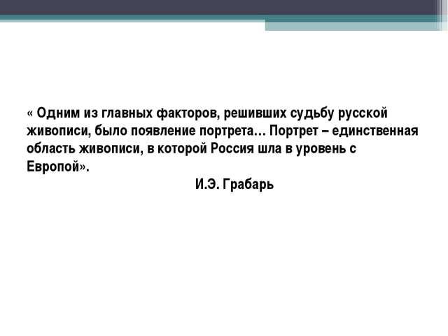 « Одним из главных факторов, решивших судьбу русской живописи, было появление...