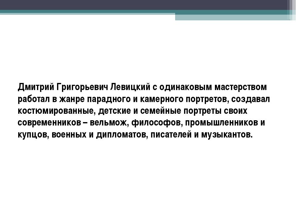 Дмитрий Григорьевич Левицкий с одинаковым мастерством работал в жанре парадно...