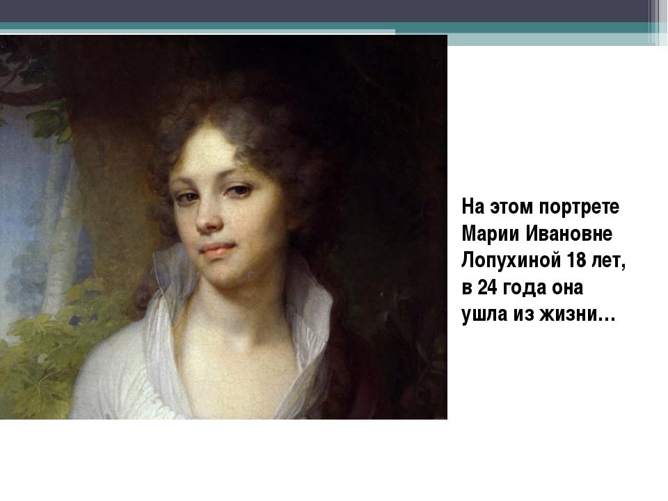 На этом портрете Марии Ивановне Лопухиной 18 лет, в 24 года она ушла из жизни…
