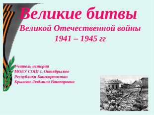 Великие битвы Великой Отечественной войны 1941 – 1945 гг Учитель истории МОБУ