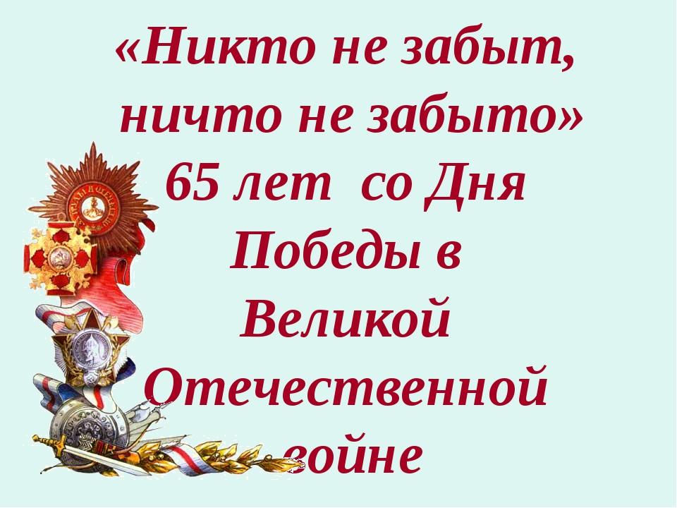 «Никто не забыт, ничто не забыто» 65 лет со Дня Победы в Великой Отечественно...