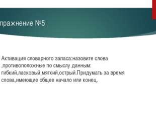 Упражнение №5 Активация словарного запаса:назовите слова ,противоположные по