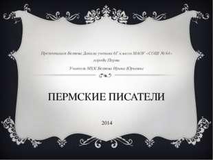 ПЕРМСКИЕ ПИСАТЕЛИ Презентация Беляева Данила ученика 6Г класса МАОУ «СОШ № 64