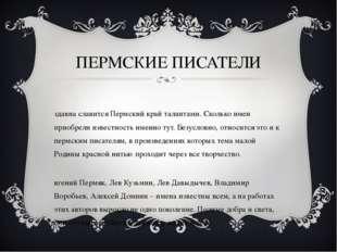 ПЕРМСКИЕ ПИСАТЕЛИ Издавна славится Пермский край талантами. Сколько имен прио