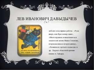 ЛЕВ ИВАНОВИЧ ДАВЫДЫЧЕВ Наиболее популярные работы - «Руки вверх, или Враг ном