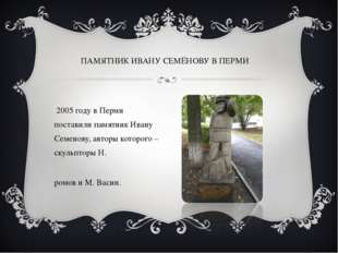 В 2005 году в Перми поставили памятник Ивану Семенову, авторы которого – скул