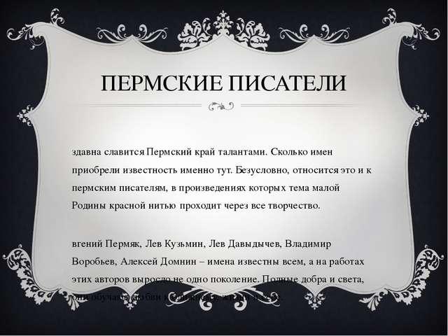 ПЕРМСКИЕ ПИСАТЕЛИ Издавна славится Пермский край талантами. Сколько имен прио...