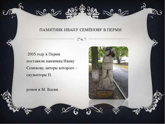 В 2005 году в Перми поставили памятник Ивану Семенову, авторы которого – скул...
