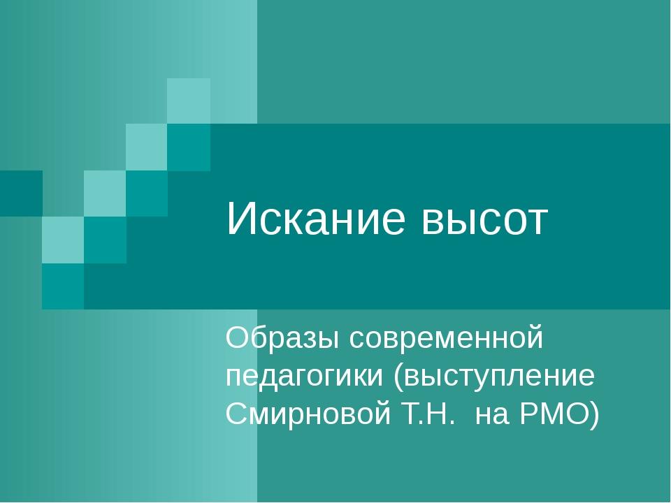 Искание высот Образы современной педагогики (выступление Смирновой Т.Н. на РМО)