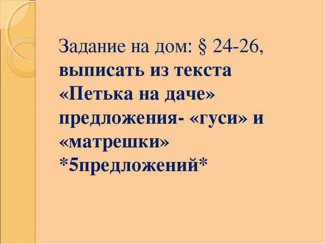 Задание на дом: § 24-26, выписать из текста «Петька на даче» предложения- «гу...