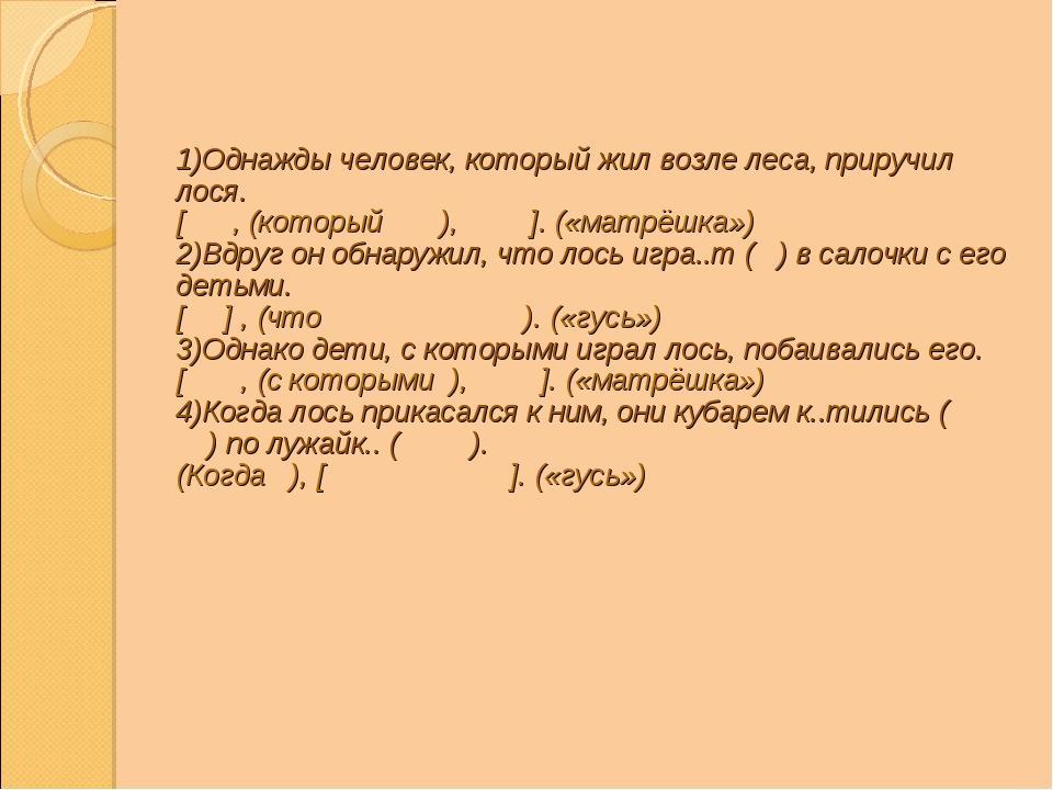 1)Однажды человек, который жил возле леса, приручил лося. [ , (который ), ]....
